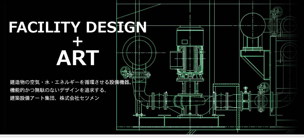 FACILITY DESIGN + ART 建造物の空気・水・エネルギーを循環させる設備機器。 機能的かつ無駄のないデザインを追求する、 建築設備アート集団、株式会社セツメン